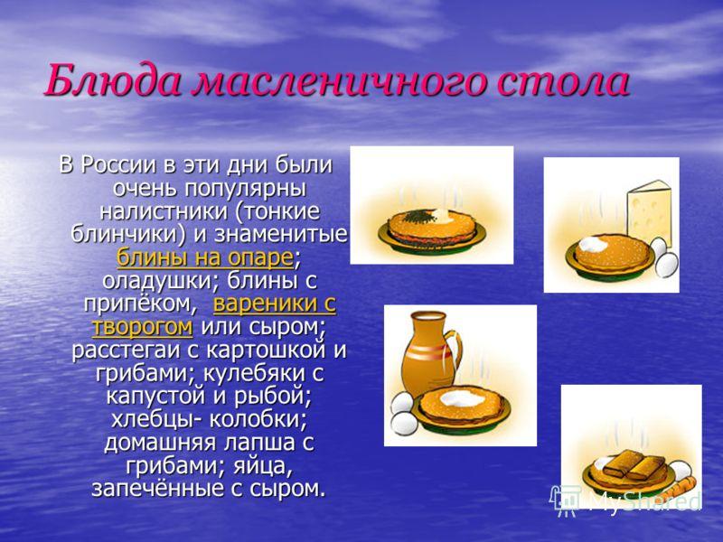 Блюда масленичного стола В России в эти дни были очень популярны налистники (тонкие блинчики) и знаменитые блины на опаре; оладушки; блины с припёком, вареники с творогом или сыром; расстегаи с картошкой и грибами; кулебяки с капустой и рыбой; хлебцы