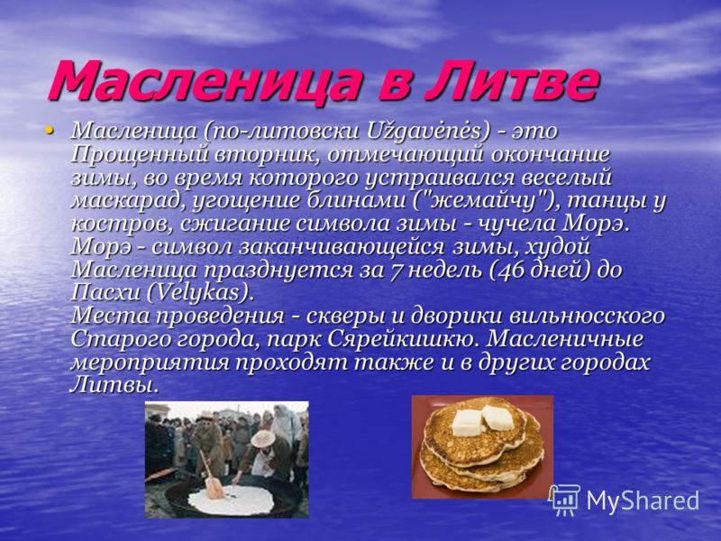 Масленица в Литве Масленица (по-литовски Užgavėnės) - это Прощенный вторник, отмечающий окончание зимы, во время которого устраивался веселый маскарад, угощение блинами (