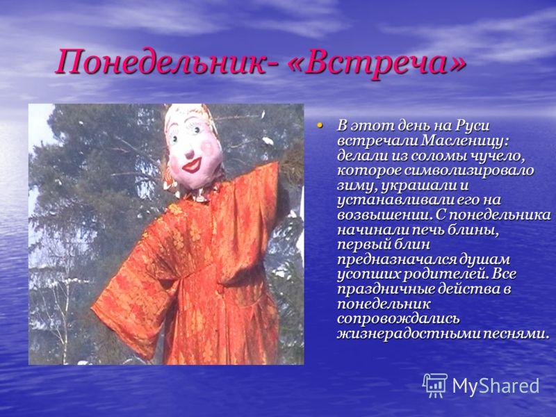 Понедельник- «Встреча» Понедельник- «Встреча» В этот день на Руси встречали Масленицу: делали из соломы чучело, которое символизировало зиму, украшали и устанавливали его на возвышении. С понедельника начинали печь блины, первый блин предназначался д
