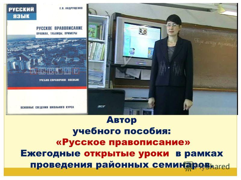Автор учебного пособия: «Русское правописание» Ежегодные открытые уроки в рамках проведения районных семинаров.
