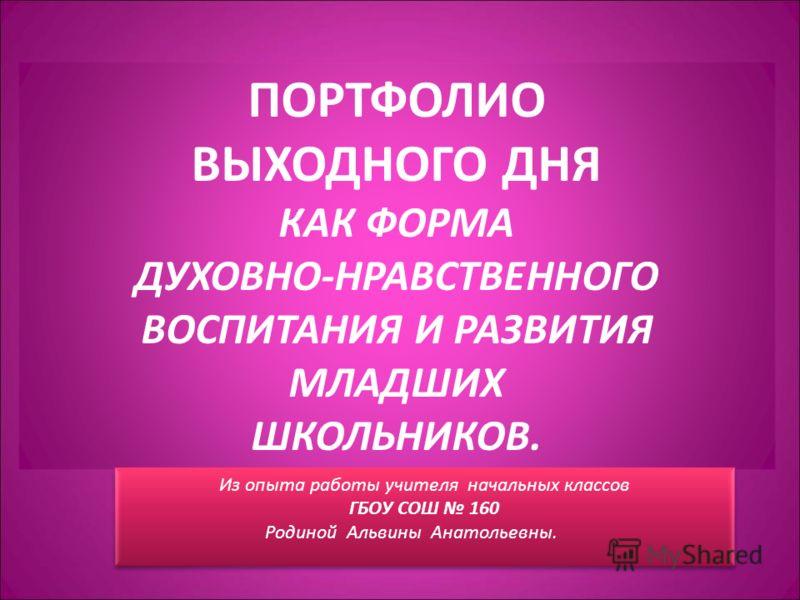 ПОРТФОЛИО ВЫХОДНОГО ДНЯ КАК ФОРМА ДУХОВНО-НРАВСТВЕННОГО ВОСПИТАНИЯ И РАЗВИТИЯ МЛАДШИХ ШКОЛЬНИКОВ. Из опыта работы учителя начальных классов ГБОУ СОШ 160 Родиной Альвины Анатольевны.