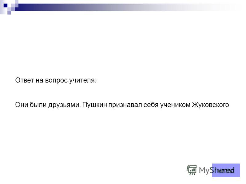 Ответ на вопрос учителя: Они были друзьями. Пушкин признавал себя учеником Жуковского назад