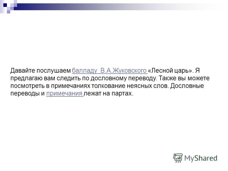 Давайте послушаем балладу В.А.Жуковского «Лесной царь». Я предлагаю вам следить по дословному переводу. Также вы можете посмотреть в примечаниях толкование неясных слов. Дословные переводы и примечания лежат на партах.балладу В.А.Жуковского примечани