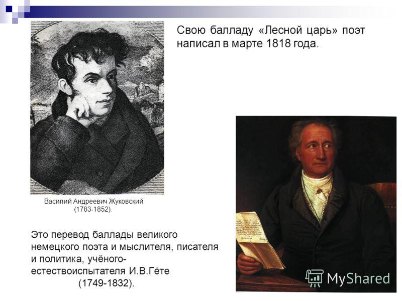 Свою балладу «Лесной царь» поэт написал в марте 1818 года. Это перевод баллады великого немецкого поэта и мыслителя, писателя и политика, учёного- естествоиспытателя И.В.Гёте (1749-1832). Василий Андреевич Жуковский (1783-1852).