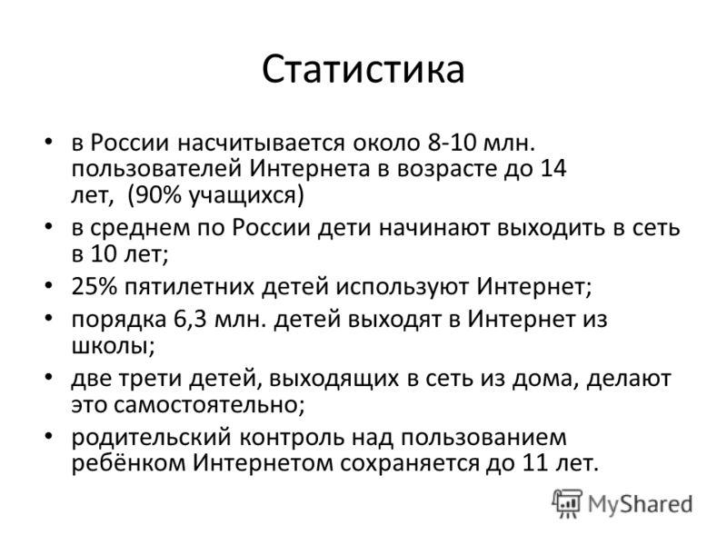 Статистика в России насчитывается около 8-10 млн. пользователей Интернета в возрасте до 14 лет, (90% учащихся) в среднем по России дети начинают выходить в сеть в 10 лет; 25% пятилетних детей используют Интернет; порядка 6,3 млн. детей выходят в Инте