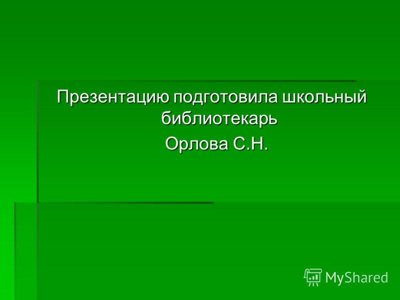 Презентацию подготовила школьный библиотекарь Орлова С.Н. Орлова С.Н.