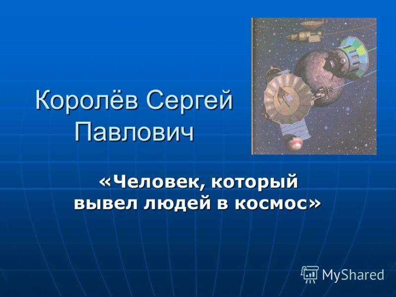 Королёв Сергей Павлович «Человек, который вывел людей в космос»