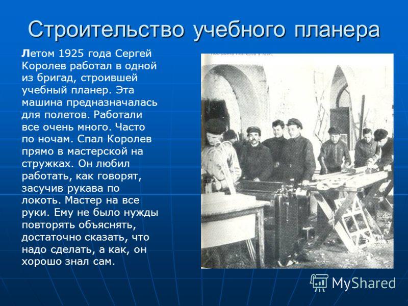 Летом 1925 года Сергей Королев работал в одной из бригад, строившей учебный планер. Эта машина предназначалась для полетов. Работали все очень много. Часто по ночам. Спал Королев прямо в мастерской на стружках. Он любил работать, как говорят, засучив