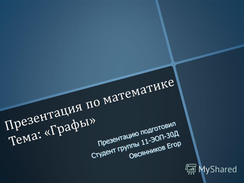 Презентация по математике Тема : « Графы » Презентацию подготовил Студент группы 11-ЭОП-30Д Овсянников Егор