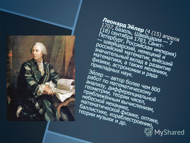 Леонард Эйлер (, Базель, Швейцария 7 (18) сентября 1783, Санкт- Петербург, Российская империя) швейцарский, немецкий и российский математик, внёсший значительный вклад в развитие математики, а также механики, физики, астрономии и ряда прикладных наук
