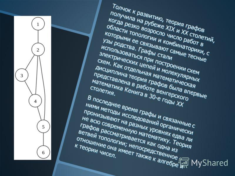 Толчок к развитию, теория графов получила на рубеже ХIX и ХХ столетий, когда резко возросло число работ в области топологии и комбинаторики, с которыми ее связывают самые тесные узы родства. Графы стали использоваться при построении схем электрически