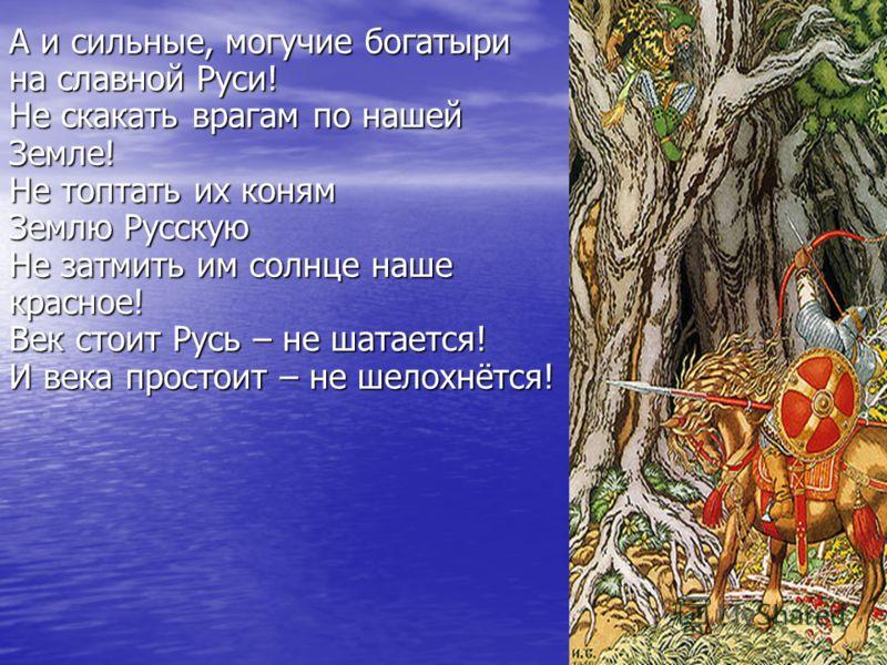 А и сильные, могучие богатыри на славной Руси! Не скакать врагам по нашей Земле! Не топтать их коням Землю Русскую Не затмить им солнце наше красное! Век стоит Русь – не шатается! И века простоит – не шелохнётся!