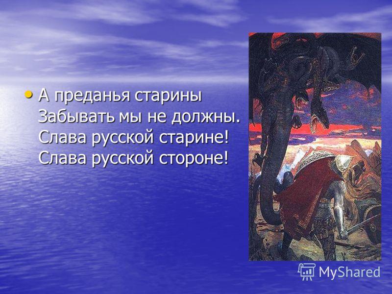 А преданья старины Забывать мы не должны. Слава русской старине! Слава русской стороне! А преданья старины Забывать мы не должны. Слава русской старине! Слава русской стороне!
