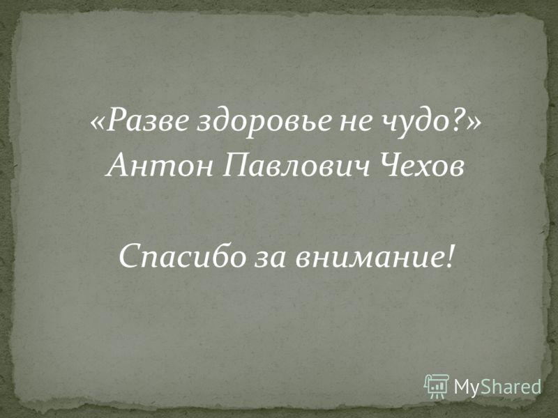 «Разве здоровье не чудо?» Антон Павлович Чехов Спасибо за внимание!