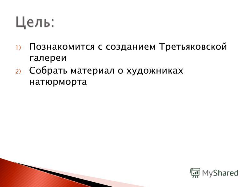 1) Познакомится с созданием Третьяковской галереи 2) Собрать материал о художниках натюрморта