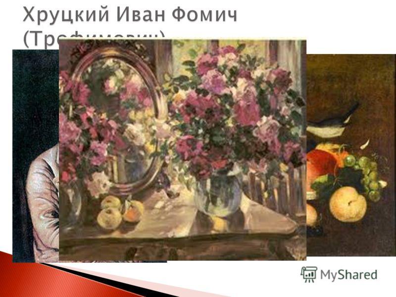 Иван Фомич Хруцкий белорусский и российский художник, живописец. Известен своими натюрмортами и групповыми портретами