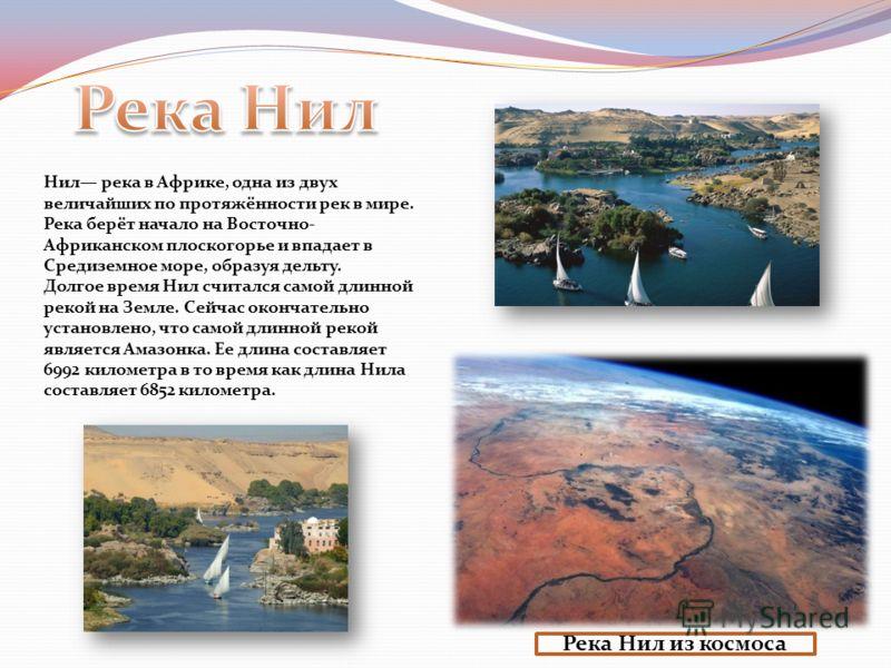 Река Нил из космоса Нил река в Африке, одна из двух величайших по протяжённости рек в мире. Река берёт начало на Восточно- Африканском плоскогорье и впадает в Средиземное море, образуя дельту. Долгое время Нил считался самой длинной рекой на Земле. С