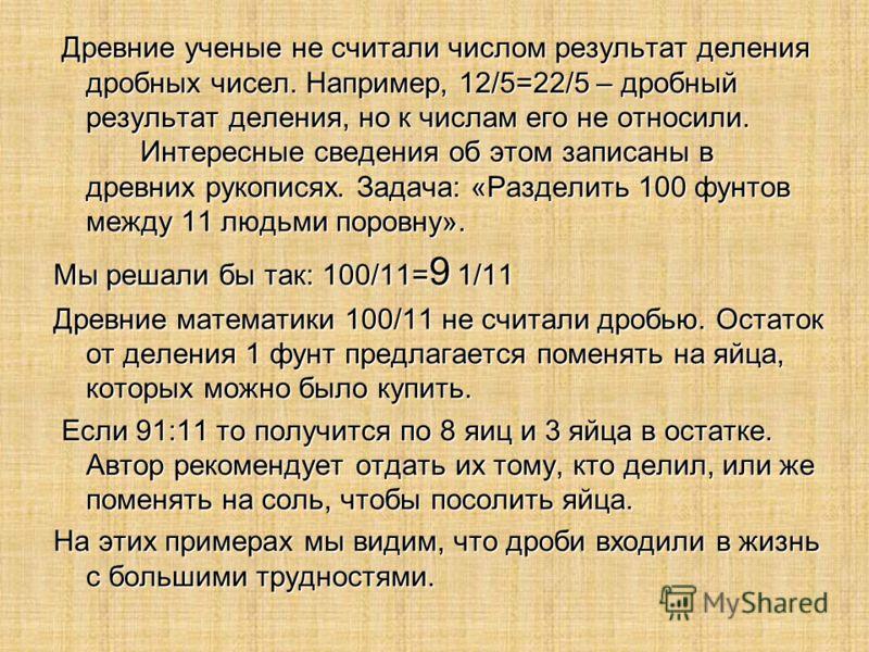 Древние ученые не считали числом результат деления дробных чисел. Например, 12/5=22/5 – дробный результат деления, но к числам его не относили. Интересные сведения об этом записаны в древних рукописях. Задача: «Разделить 100 фунтов между 11 людьми по