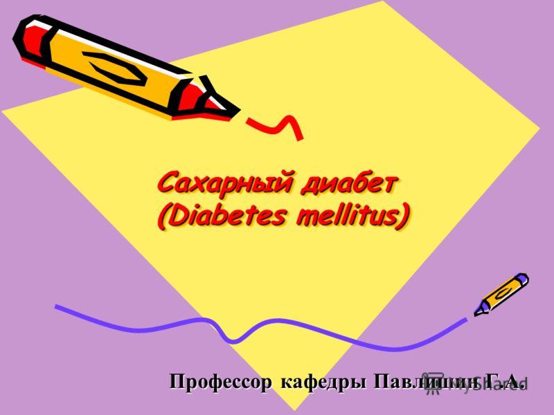 Сахарный диабет (Diabetes mellitus) Профессор кафедры Павлишин Г.А. Профессор кафедры Павлишин Г.А.