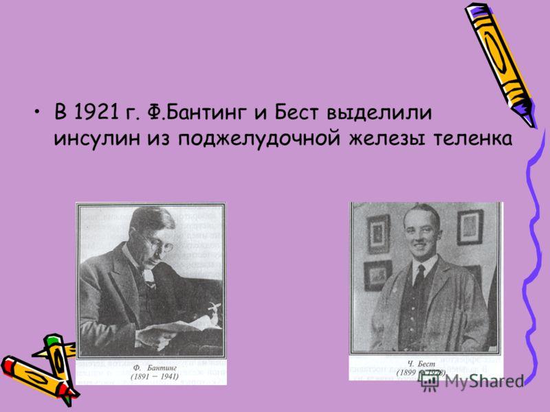 В 1921 г. Ф.Бантинг и Бест выделили инсулин из поджелудочной железы теленка