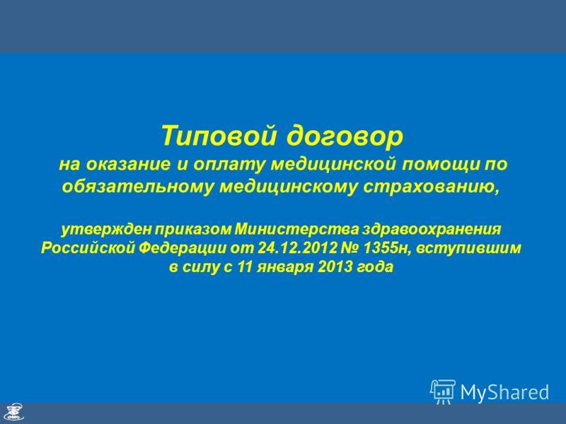 Типовой договор на оказание и оплату медицинской помощи по обязательному медицинскому страхованию, утвержден приказом Министерства здравоохранения Российской Федерации от 24.12.2012 1355н, вступившим в силу с 11 января 2013 года