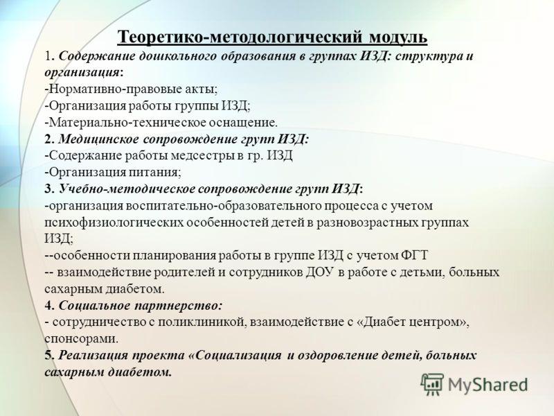 Теоретико-методологический модуль 1. Содержание дошкольного образования в группах ИЗД: структура и организация: -Нормативно-правовые акты; -Организация работы группы ИЗД; -Материально-техническое оснащение. 2. Медицинское сопровождение групп ИЗД: -Со