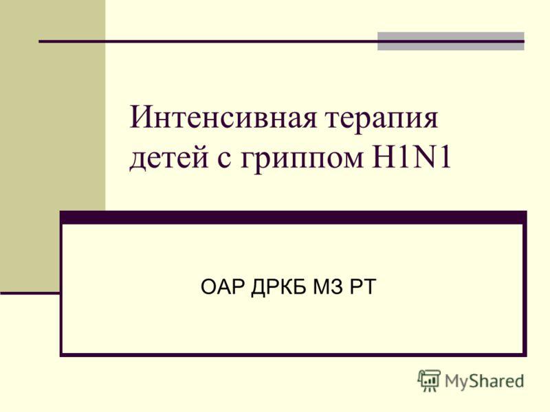 Интенсивная терапия детей с гриппом H1N1 ОАР ДРКБ МЗ РТ