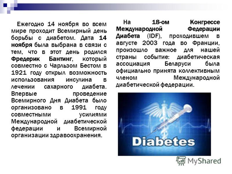 Ежегодно 14 ноября во всем мире проходит Всемирный день борьбы с диабетом. Дата 14 ноября была выбрана в связи с тем, что в этот день родился Фредерик Бантинг, который совместно с Чарльзом Бестом в 1921 году открыл возможность использования инсулина