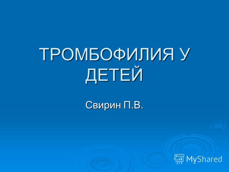 ТРОМБОФИЛИЯ У ДЕТЕЙ Свирин П.В.