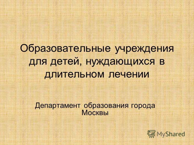 Образовательные учреждения для детей, нуждающихся в длительном лечении Департамент образования города Москвы