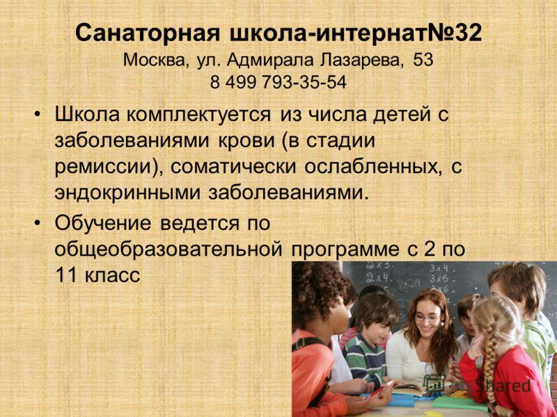 Санаторная школа-интернат32 Москва, ул. Адмирала Лазарева, 53 8 499 793-35-54 Школа комплектуется из числа детей с заболеваниями крови (в стадии ремиссии), соматически ослабленных, с эндокринными заболеваниями. Обучение ведется по общеобразовательной