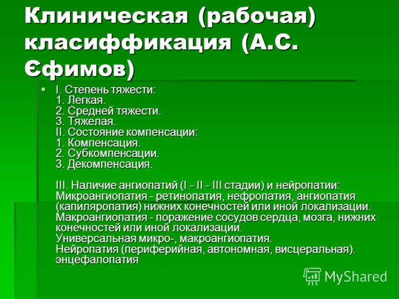 Клиническая (рабочая) класиффикация (А.С. Єфимов) I. Степень тяжести: 1. Легкая. 2. Средней тяжести. 3. Тяжелая. II. Состояние компенсации: 1. Компенсация. 2. Субкомпенсации. 3. Декомпенсация. III. Наличие ангиопатий (I - II - III стадии) и нейропати
