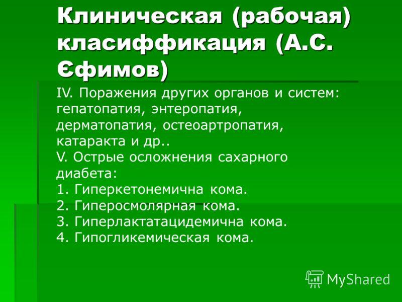 Клиническая (рабочая) класиффикация (А.С. Єфимов) IV. Поражения других органов и систем: гепатопатия, энтеропатия, дерматопатия, остеоартропатия, катаракта и др.. V. Острые осложнения сахарного диабета: 1. Гиперкетонемична кома. 2. Гиперосмолярная ко