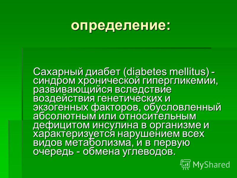 определение: Сахарный диабет (diabetes mellitus) - синдром хронической гипергликемии, развивающийся вследствие воздействия генетических и экзогенных факторов, обусловленный абсолютным или относительным дефицитом инсулина в организме и характеризуется