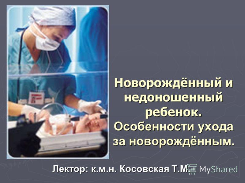 Новорождённый и недоношенный ребенок. Особенности ухода за новорождённым. Лектор: к.м.н. Косовская Т.М.