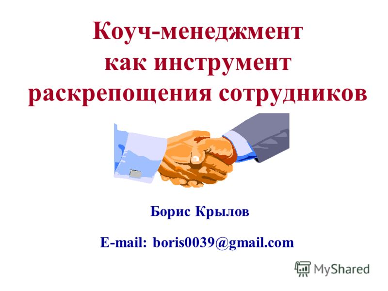 Коуч-менеджмент как инструмент раскрепощения сотрудников Борис Крылов E-mail: boris0039@gmail.com
