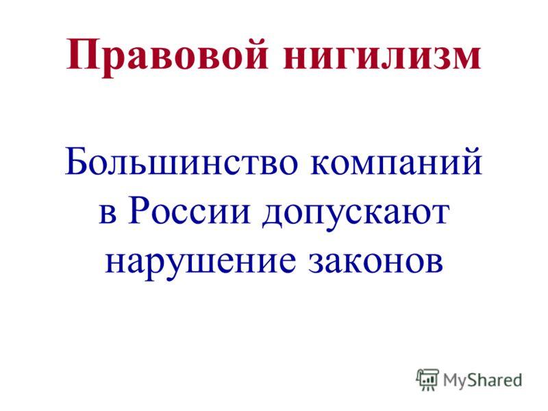 Правовой нигилизм Большинство компаний в России допускают нарушение законов