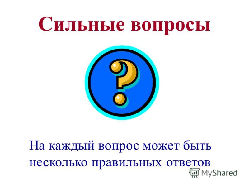 Сильные вопросы На каждый вопрос может быть несколько правильных ответов