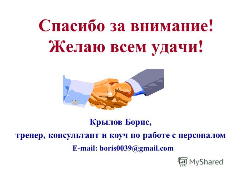 Спасибо за внимание! Желаю всем удачи! Крылов Борис, тренер, консультант и коуч по работе с персоналом E-mail: boris0039@gmail.com