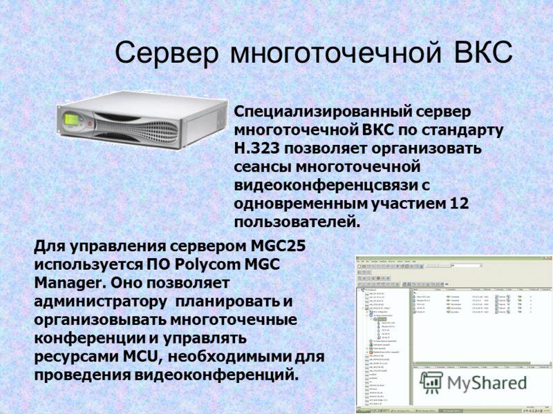 Сервер многоточечной ВКС Специализированный сервер многоточечной ВКС по стандарту H.323 позволяет организовать сеансы многоточечной видеоконференцсвязи с одновременным участием 12 пользователей. Для управления сервером MGC25 используется ПО Polycom M