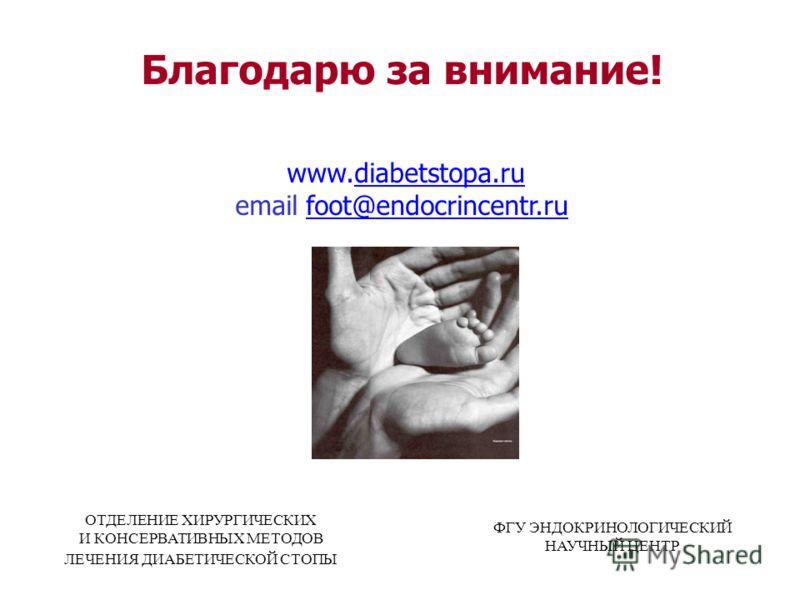 Благодарю за внимание! www.diabetstopa.ru email foot@endocrincentr.rufoot@endocrincentr.ru ОТДЕЛЕНИЕ ХИРУРГИЧЕСКИХ И КОНСЕРВАТИВНЫХ МЕТОДОВ ЛЕЧЕНИЯ ДИАБЕТИЧЕСКОЙ СТОПЫ ФГУ ЭНДОКРИНОЛОГИЧЕСКИЙ НАУЧНЫЙ ЦЕНТР