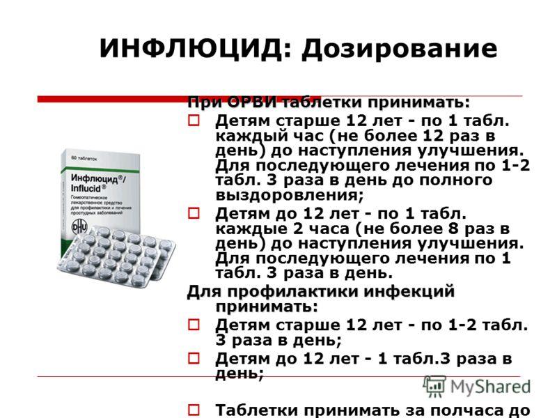ИНФЛЮЦИД: Дозирование При ОРВИ таблетки принимать: Детям старше 12 лет - по 1 табл. каждый час (не более 12 раз в день) до наступления улучшения. Для последующего лечения по 1-2 табл. 3 раза в день до полного выздоровления; Детям до 12 лет - по 1 таб