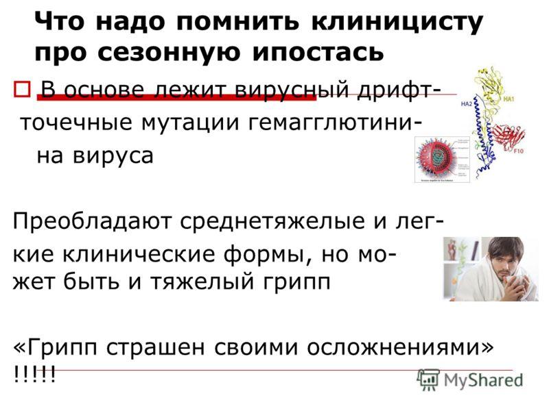 Что надо помнить клиницисту про сезонную ипостась В основе лежит вирусный дрифт- точечные мутации гемагглютини- на вируса Преобладают среднетяжелые и лег- кие клинические формы, но мо- жет быть и тяжелый грипп «Грипп страшен своими осложнениями» !!!!