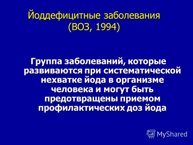 Йоддефицитные заболевания (ВОЗ, 1994) Группа заболеваний, которые развиваются при систематической нехватке йода в организме человека и могут быть предотвращены приемом профилактических доз йода