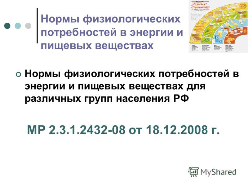 Нормы физиологических потребностей в энергии и пищевых веществах Нормы физиологических потребностей в энергии и пищевых веществах для различных групп населения РФ МР 2.3.1.2432-08 от 18.12.2008 г.