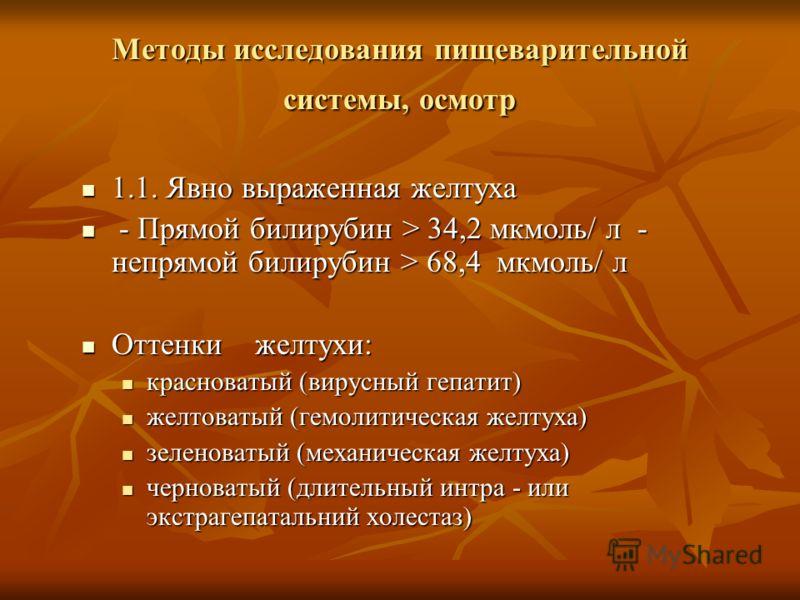 Методы исследования пищеварительной системы, осмотр 1.1. Явно выраженная желтуха 1.1. Явно выраженная желтуха - Прямой билирубин > 34,2 мкмоль/ л - непрямой билирубин > 68,4 мкмоль/ л - Прямой билирубин > 34,2 мкмоль/ л - непрямой билирубин > 68,4 мк