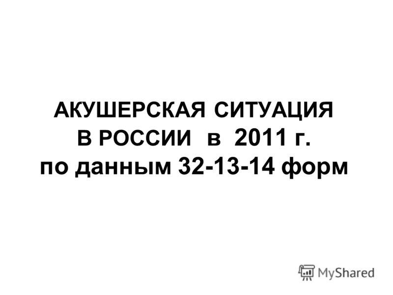 АКУШЕРСКАЯ СИТУАЦИЯ В РОССИИ в 2011 г. по данным 32-13-14 форм