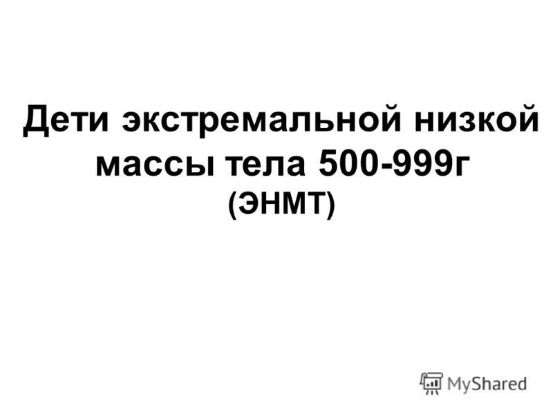 Дети экстремальной низкой массы тела 500-999г (ЭНМТ)