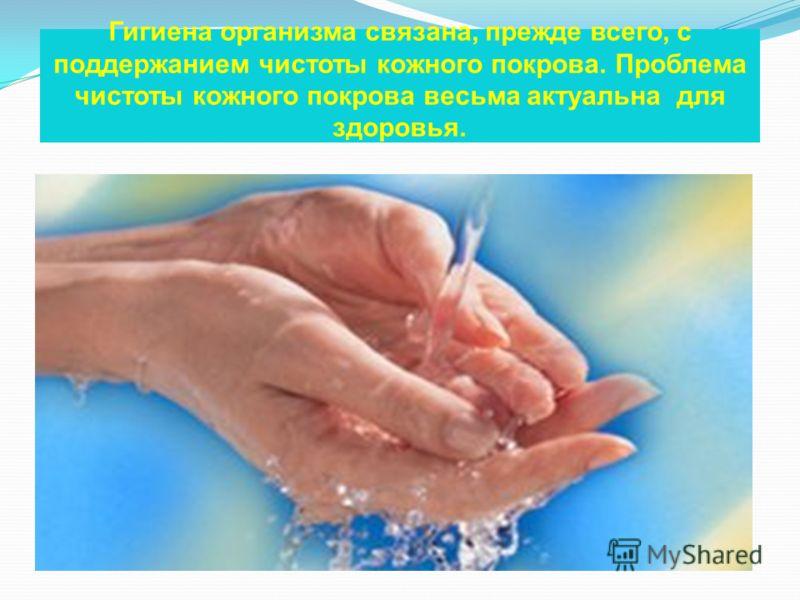Гигиена организма связана, прежде всего, с поддержанием чистоты кожного покрова. Проблема чистоты кожного покрова весьма актуальна для здоровья.