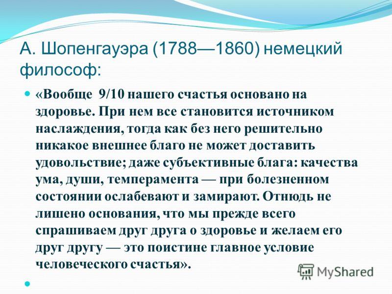А. Шопенгауэра (17881860) немецкий философ: «Вообще 9/10 нашего счастья основано на здоровье. При нем все становится источником наслаждения, тогда как без него решительно никакое внешнее благо не может доставить удовольствие; даже субъективные блага: